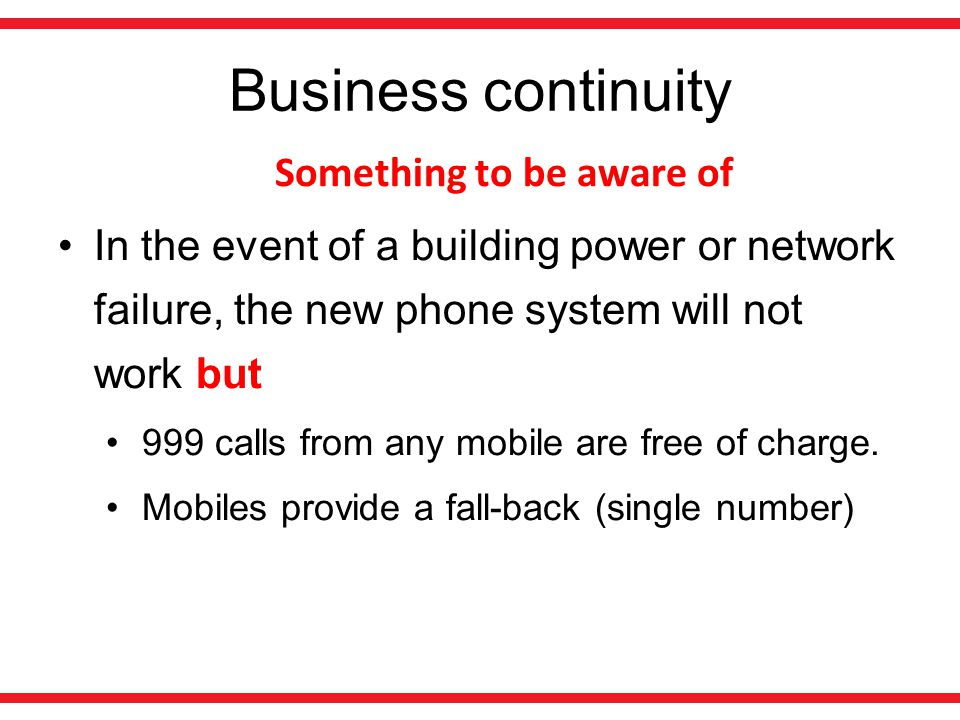 Business continuity Something to be aware of In the event of a building power or network failure, the new phone system will not work but 999 calls from any mobile are free of charge.