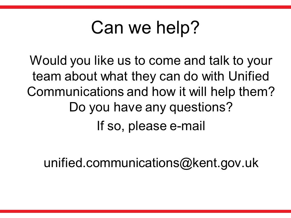 Can we help? Would you like us to come and talk to your team about what they can do with Unified Communications and how it will help them? Do you have