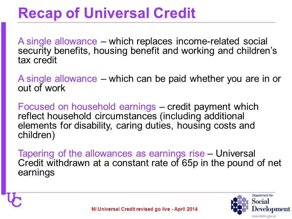 U C Recap of Universal Credit A single allowance – which replaces income-related social security benefits, housing benefit and working and children's tax credit A single allowance – which can be paid whether you are in or out of work Focused on household earnings – credit payment which reflect household circumstances (including additional elements for disability, caring duties, housing costs and children) Tapering of the allowances as earnings rise – Universal Credit withdrawn at a constant rate of 65p in the pound of net earnings NI Universal Credit revised go live - April 2014
