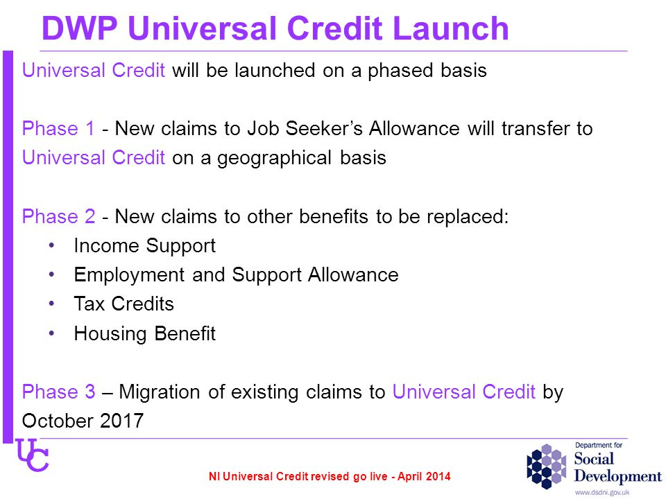 U C DWP Universal Credit Launch Universal Credit will be launched on a phased basis Phase 1 - New claims to Job Seeker's Allowance will transfer to Universal Credit on a geographical basis Phase 2 - New claims to other benefits to be replaced: Income Support Employment and Support Allowance Tax Credits Housing Benefit Phase 3 – Migration of existing claims to Universal Credit by October 2017 NI Universal Credit revised go live - April 2014