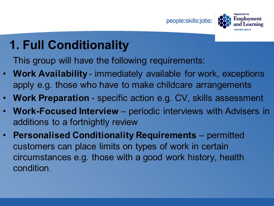 1. Full Conditionality This group will have the following requirements: Work Availability - immediately available for work, exceptions apply e.g. thos