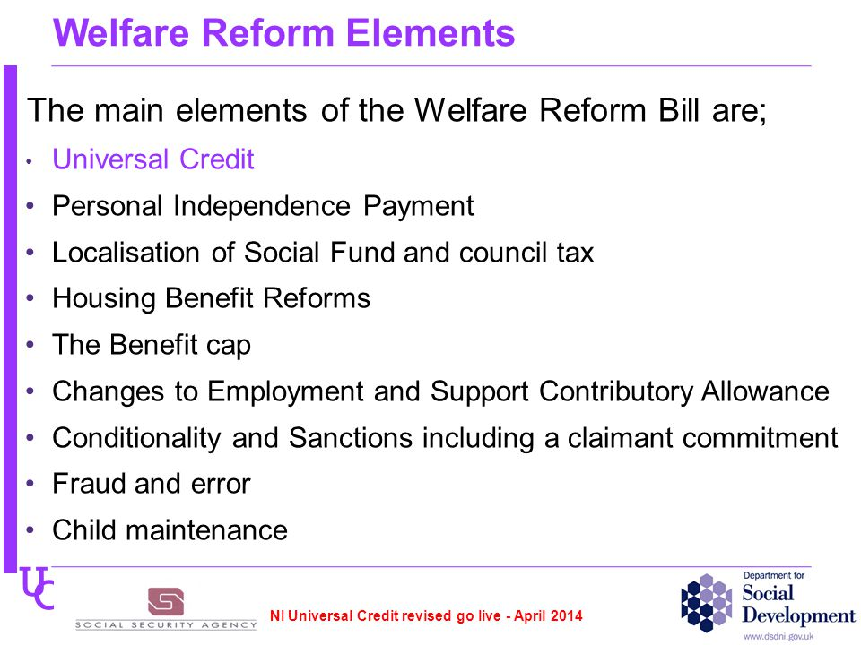 U C Welfare Reform Elements The main elements of the Welfare Reform Bill are; Universal Credit Personal Independence Payment Localisation of Social Fund and council tax Housing Benefit Reforms The Benefit cap Changes to Employment and Support Contributory Allowance Conditionality and Sanctions including a claimant commitment Fraud and error Child maintenance NI Universal Credit revised go live - April 2014
