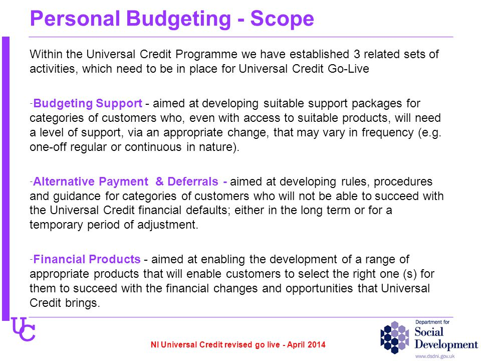 U C Personal Budgeting - Scope Within the Universal Credit Programme we have established 3 related sets of activities, which need to be in place for Universal Credit Go-Live - Budgeting Support - aimed at developing suitable support packages for categories of customers who, even with access to suitable products, will need a level of support, via an appropriate change, that may vary in frequency (e.g.