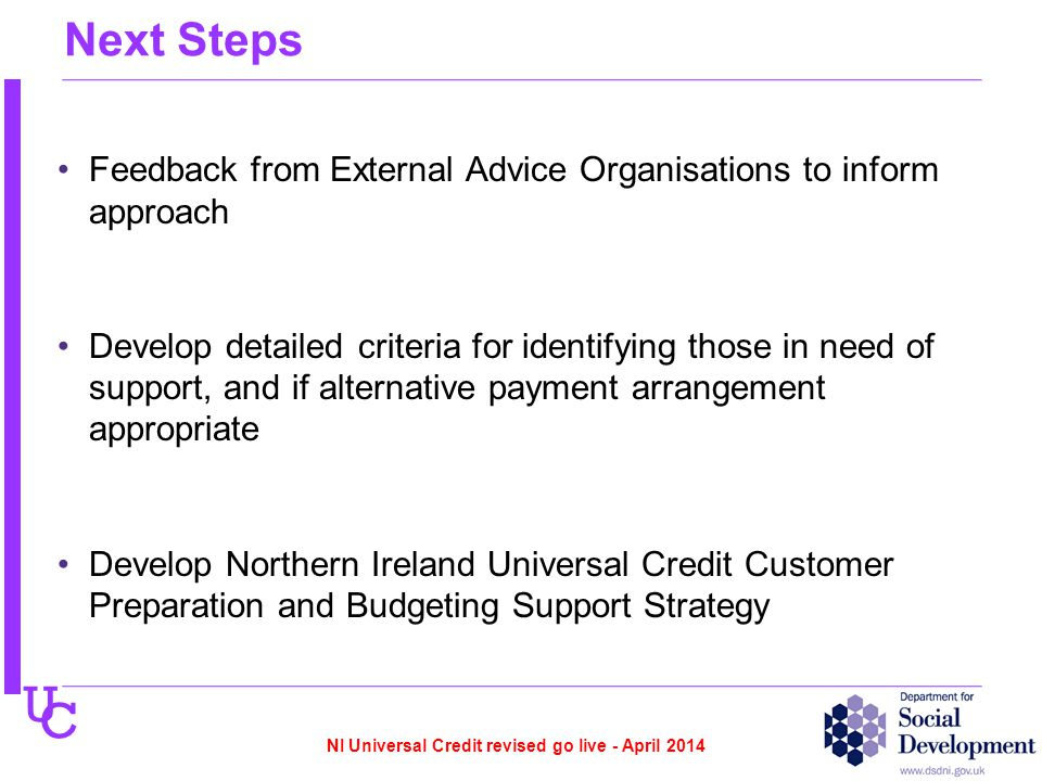 U C Next Steps Feedback from External Advice Organisations to inform approach Develop detailed criteria for identifying those in need of support, and if alternative payment arrangement appropriate Develop Northern Ireland Universal Credit Customer Preparation and Budgeting Support Strategy NI Universal Credit revised go live - April 2014