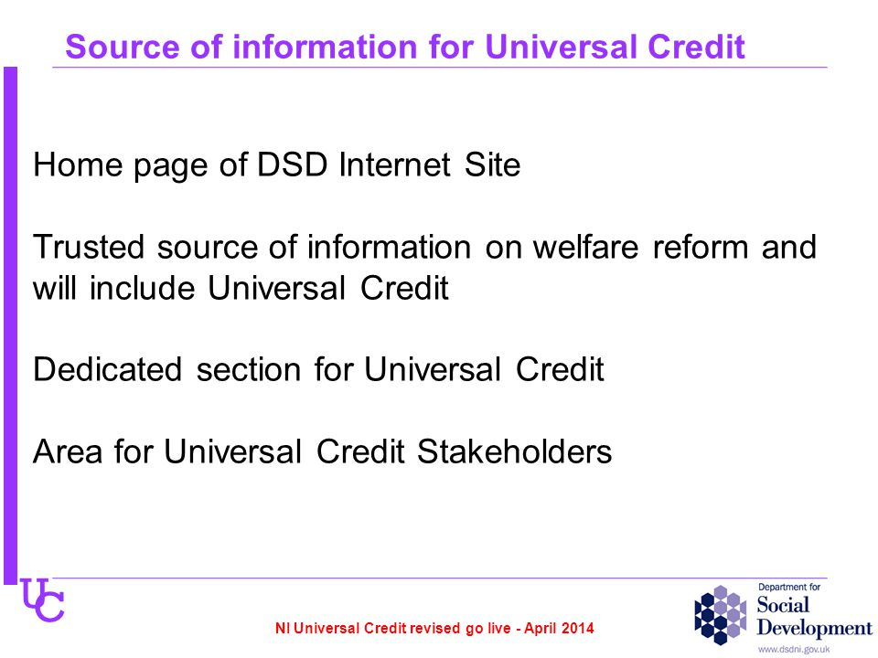 U C Home page of DSD Internet Site Trusted source of information on welfare reform and will include Universal Credit Dedicated section for Universal Credit Area for Universal Credit Stakeholders Source of information for Universal Credit NI Universal Credit revised go live - April 2014