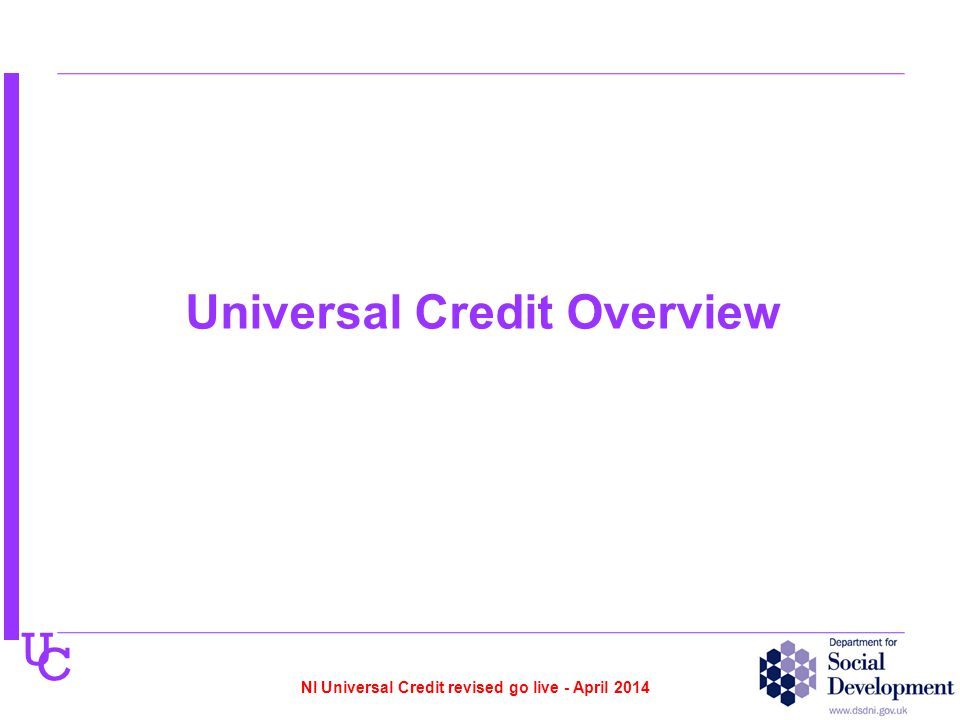 U C Universal Credit Overview NI Universal Credit revised go live - April 2014