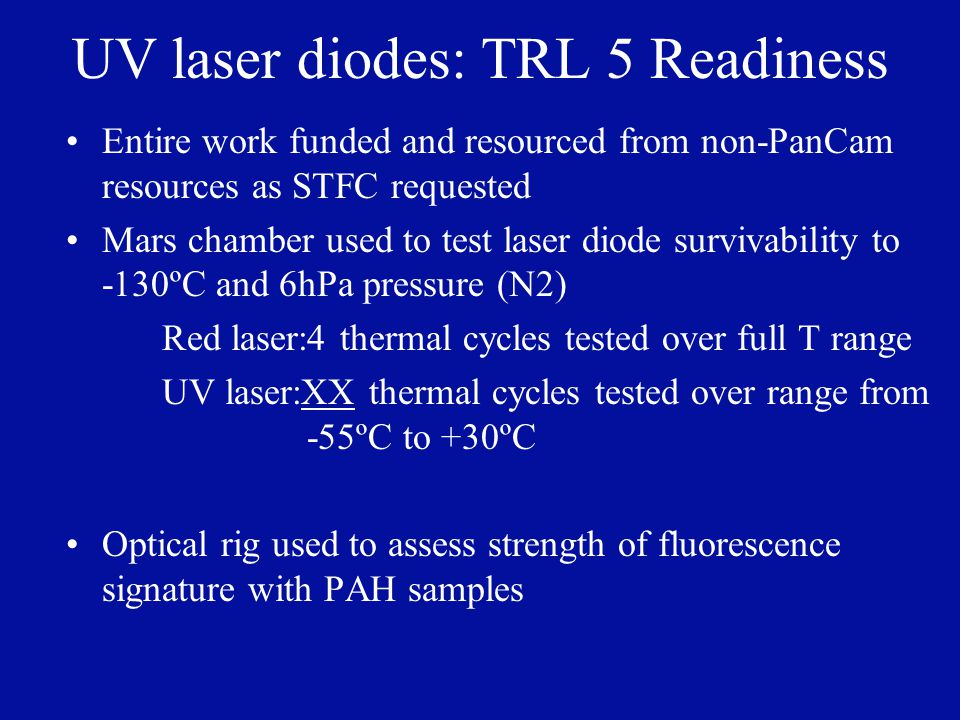 UV laser diodes: TRL 5 Readiness Entire work funded and resourced from non-PanCam resources as STFC requested Mars chamber used to test laser diode survivability to -130ºC and 6hPa pressure (N2) Red laser:4 thermal cycles tested over full T range UV laser:XX thermal cycles tested over range from -55ºC to +30ºC Optical rig used to assess strength of fluorescence signature with PAH samples