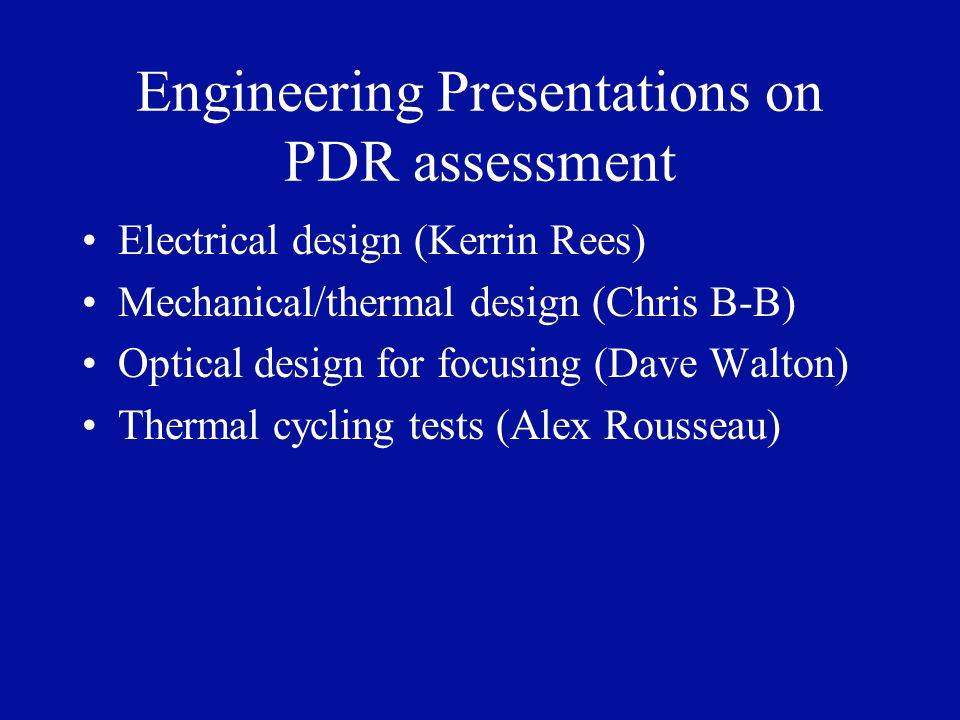 Engineering Presentations on PDR assessment Electrical design (Kerrin Rees) Mechanical/thermal design (Chris B-B) Optical design for focusing (Dave Walton) Thermal cycling tests (Alex Rousseau)