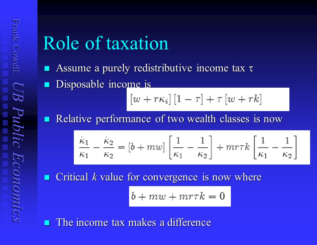 Frank Cowell: UB Public Economics Role of taxation Assume a purely redistributive income tax  Assume a purely redistributive income tax  Disposable income is Disposable income is Relative performance of two wealth classes is now Relative performance of two wealth classes is now Critical k value for convergence is now where Critical k value for convergence is now where The income tax makes a difference The income tax makes a difference