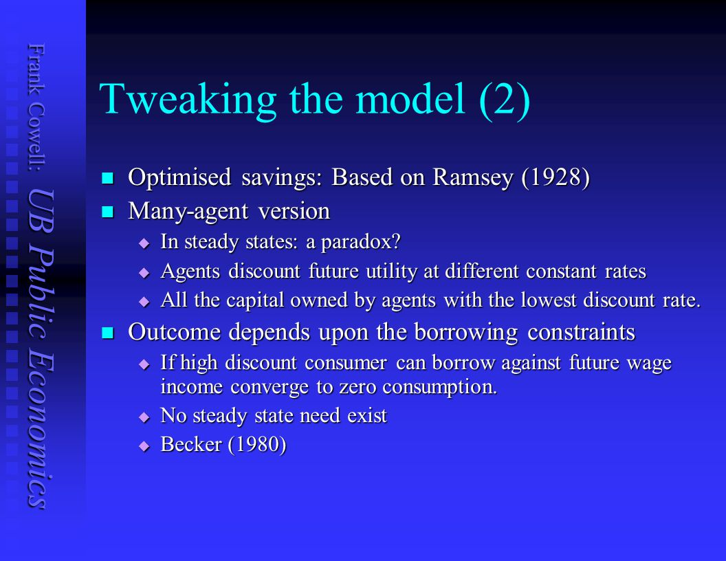 Frank Cowell: UB Public Economics Tweaking the model (2) Optimised savings: Based on Ramsey (1928) Optimised savings: Based on Ramsey (1928) Many-agent version Many-agent version  In steady states: a paradox.