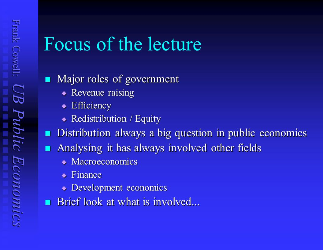 Frank Cowell: UB Public Economics Focus of the lecture Major roles of government Major roles of government  Revenue raising  Efficiency  Redistribution / Equity Distribution always a big question in public economics Distribution always a big question in public economics Analysing it has always involved other fields Analysing it has always involved other fields  Macroeconomics  Finance  Development economics Brief look at what is involved...