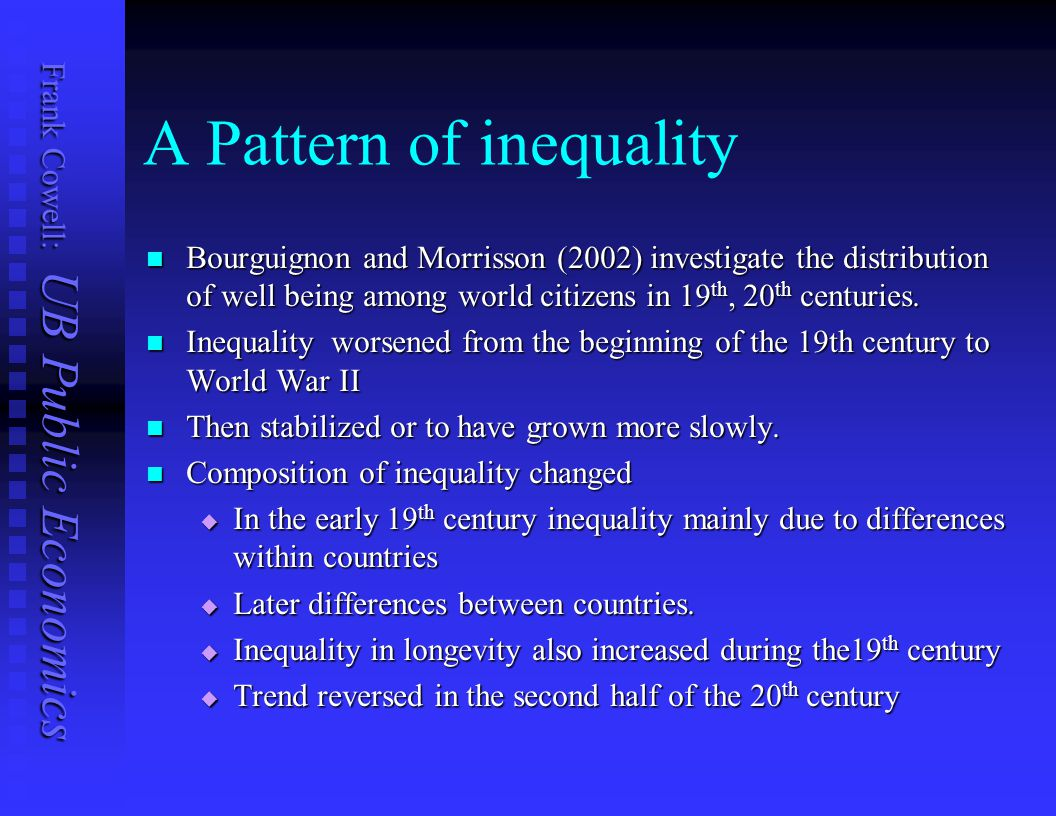 Frank Cowell: UB Public Economics A Pattern of inequality Bourguignon and Morrisson (2002) investigate the distribution of well being among world citizens in 19 th, 20 th centuries.