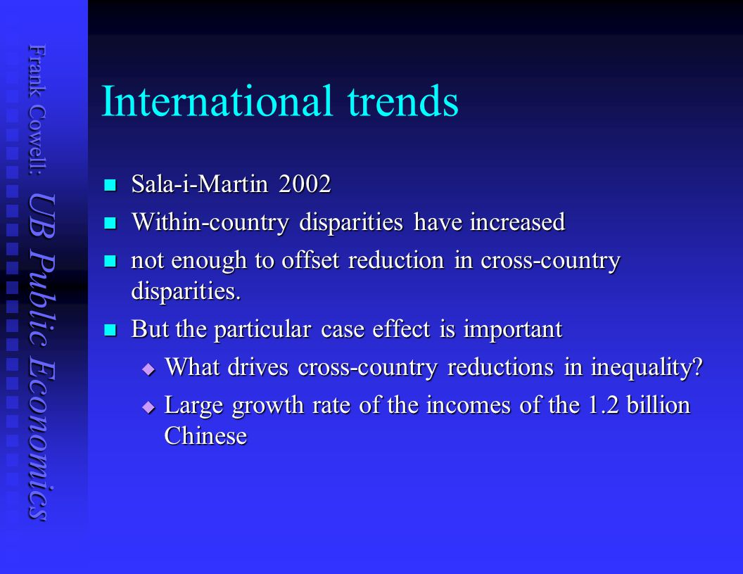Frank Cowell: UB Public Economics International trends Sala-i-Martin 2002 Sala-i-Martin 2002 Within-country disparities have increased Within-country disparities have increased not enough to offset reduction in cross-country disparities.