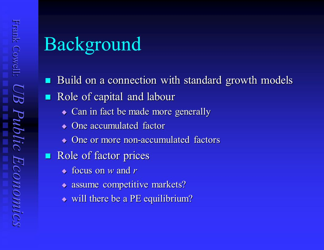 Frank Cowell: UB Public Economics Background Build on a connection with standard growth models Build on a connection with standard growth models Role of capital and labour Role of capital and labour  Can in fact be made more generally  One accumulated factor  One or more non-accumulated factors Role of factor prices Role of factor prices  focus on w and r  assume competitive markets.