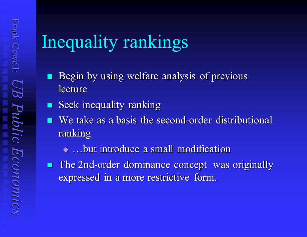 Frank Cowell: UB Public Economics Poverty: The key axioms Standard ones from lecture 2 Standard ones from lecture 2  anonymity  independence  monotonicity  income increments reduce poverty Strengthen two other axioms Strengthen two other axioms  scale invariance  translation invariance Also need continuity Also need continuity Plus a focus axiom Plus a focus axiom