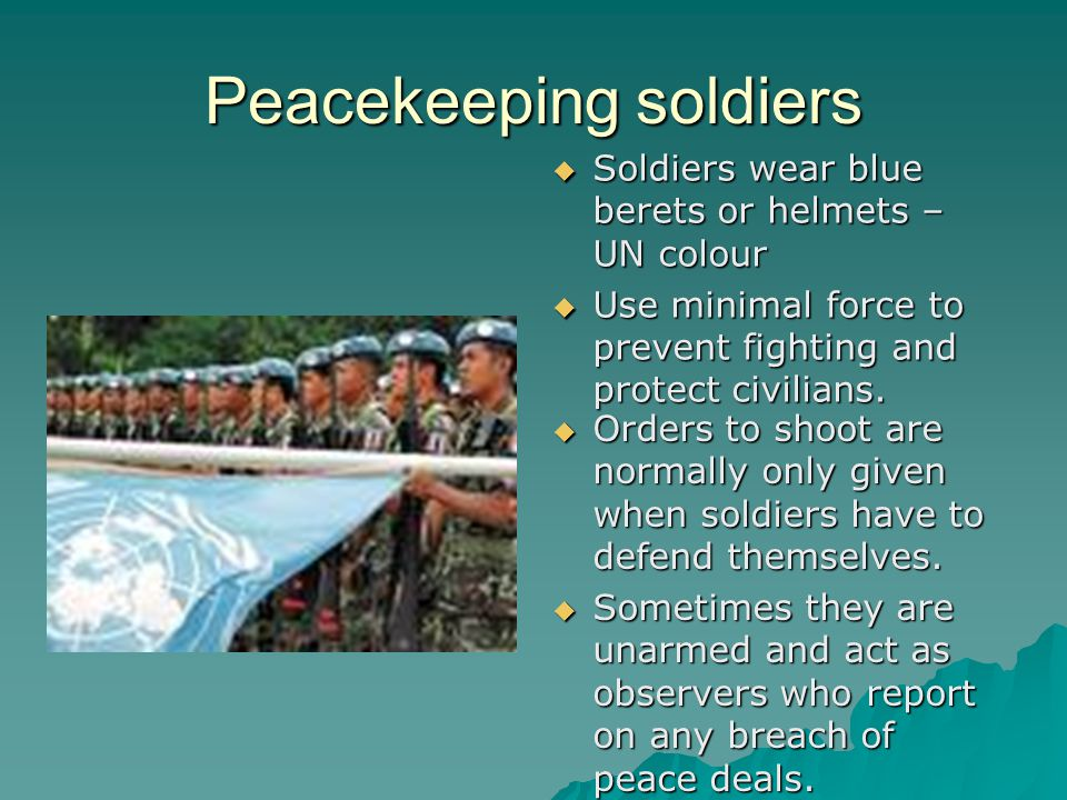 Peacekeeping soldiers  Soldiers wear blue berets or helmets – UN colour  Use minimal force to prevent fighting and protect civilians.