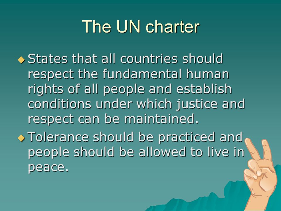 The UN charter  States that all countries should respect the fundamental human rights of all people and establish conditions under which justice and respect can be maintained.