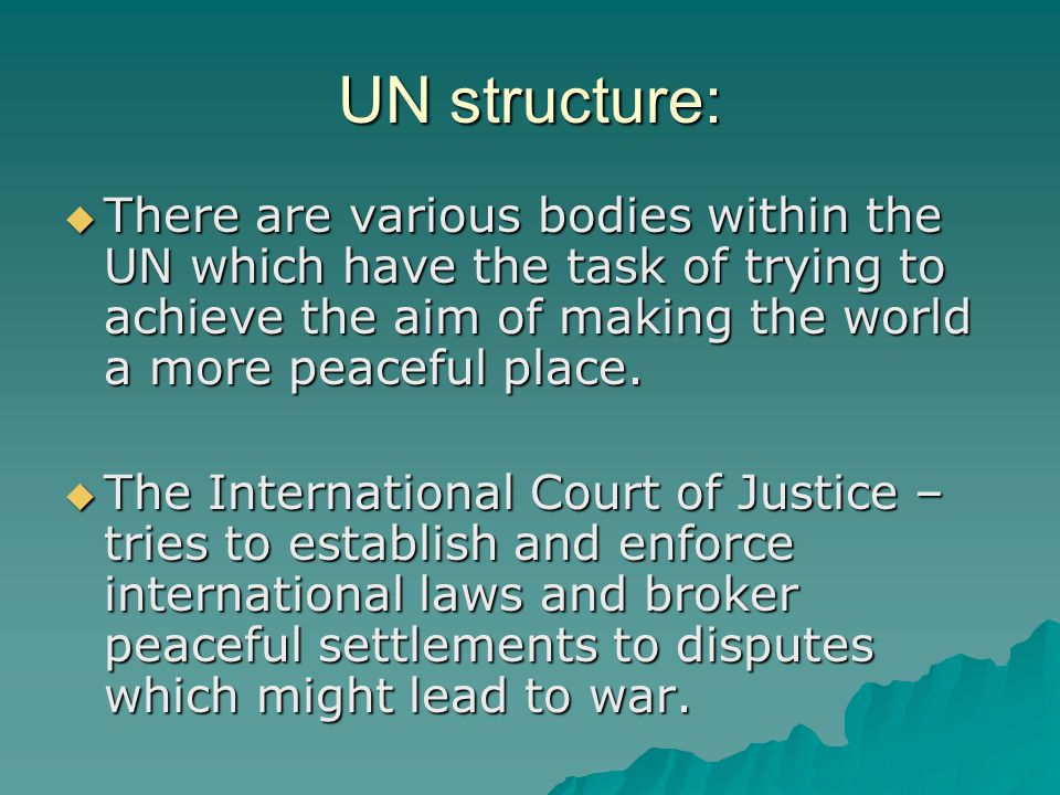 UN structure:  There are various bodies within the UN which have the task of trying to achieve the aim of making the world a more peaceful place.