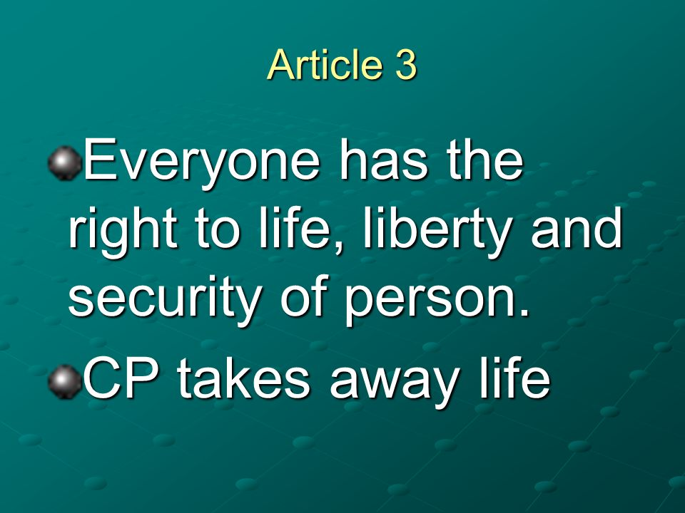 Article 3 Everyone has the right to life, liberty and security of person. CP takes away life