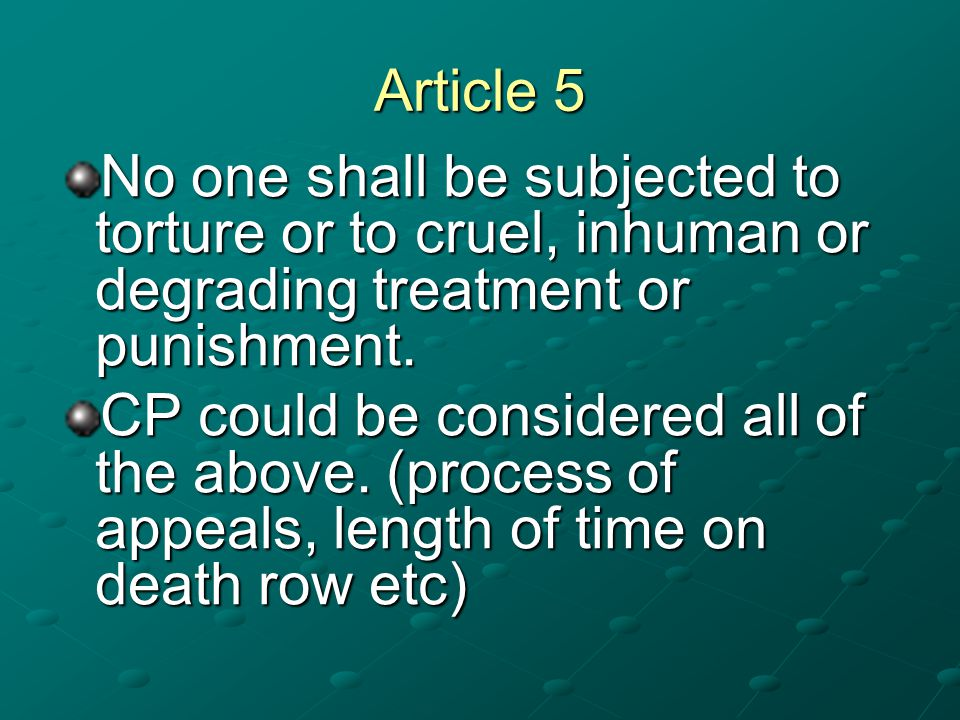 Article 5 No one shall be subjected to torture or to cruel, inhuman or degrading treatment or punishment. CP could be considered all of the above. (pr