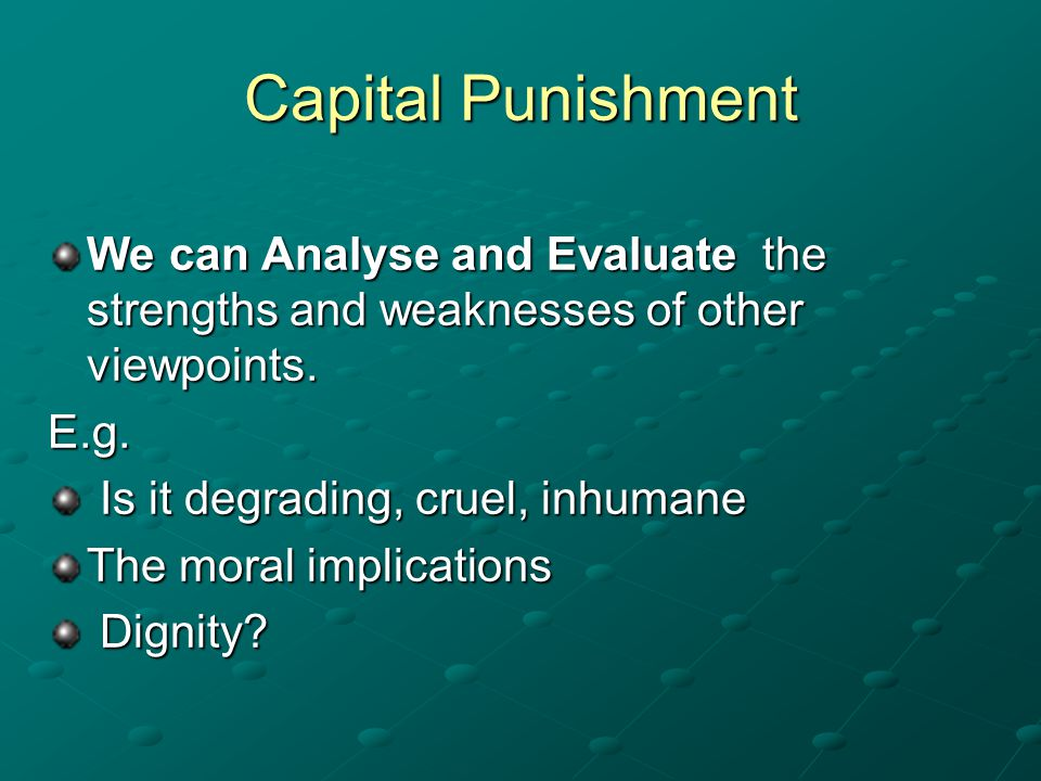 Capital Punishment We can Analyse and Evaluate the strengths and weaknesses of other viewpoints. E.g. Is it degrading, cruel, inhumane Is it degrading