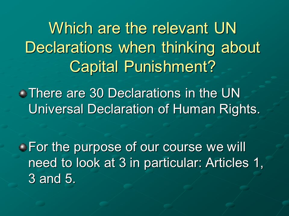 Which are the relevant UN Declarations when thinking about Capital Punishment? There are 30 Declarations in the UN Universal Declaration of Human Righ