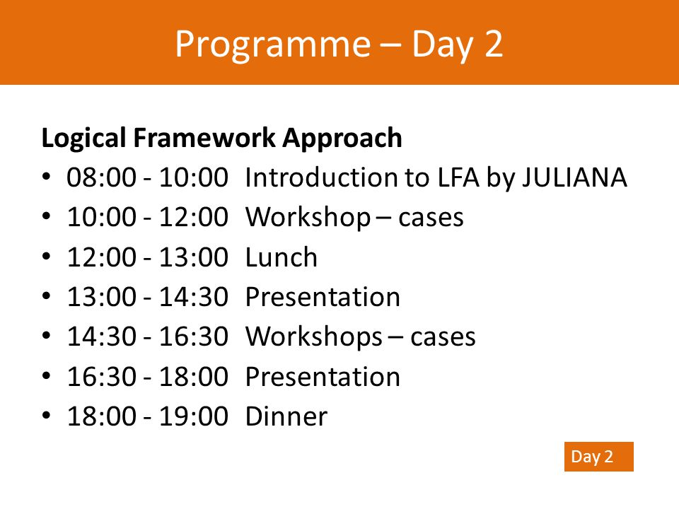 Logical Framework Approach 08:00 - 10:00Introduction to LFA by JULIANA 10:00 - 12:00Workshop – cases 12:00 - 13:00Lunch 13:00 - 14:30Presentation 14:30 - 16:30Workshops – cases 16:30 - 18:00Presentation 18:00 - 19:00 Dinner Programme – Day 2 Day 2