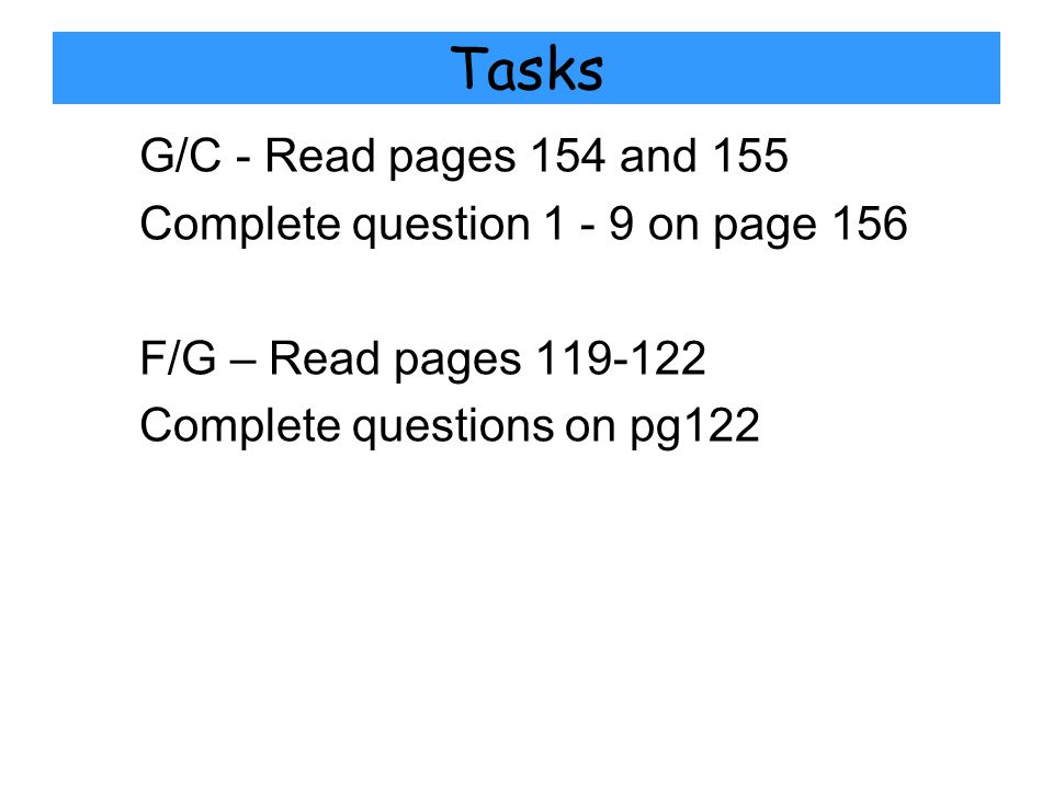 Tasks G/C - Read pages 154 and 155 Complete question 1 - 9 on page 156 F/G – Read pages 119-122 Complete questions on pg122