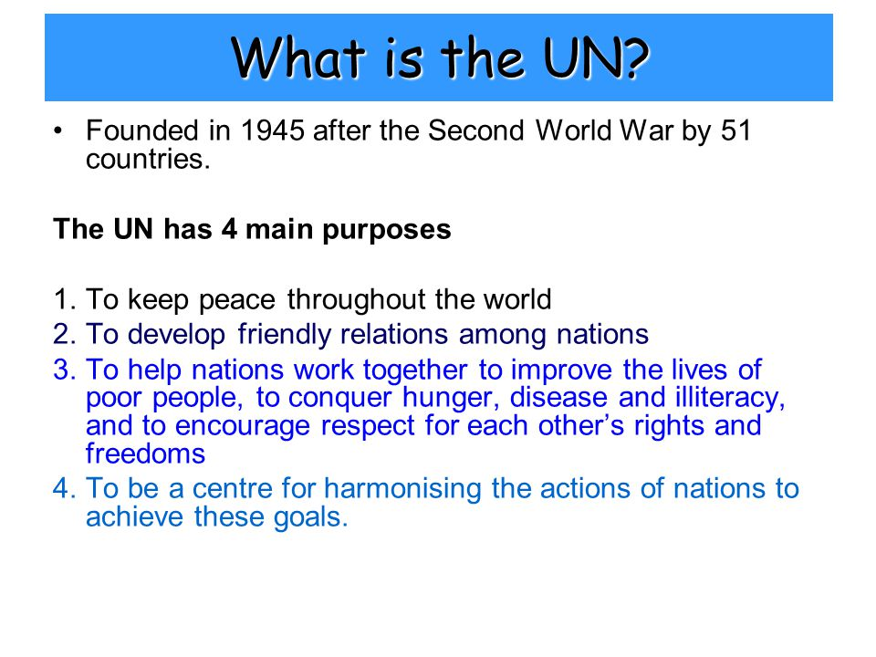 What is the UN. Founded in 1945 after the Second World War by 51 countries.