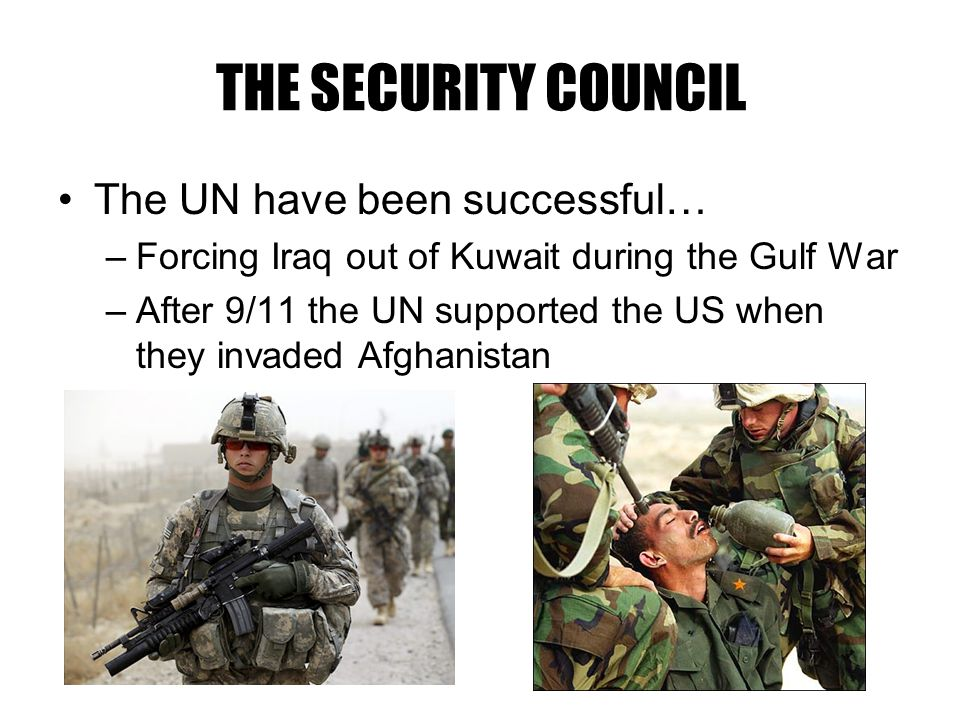 The UN have been successful… –Forcing Iraq out of Kuwait during the Gulf War –After 9/11 the UN supported the US when they invaded Afghanistan THE SECURITY COUNCIL
