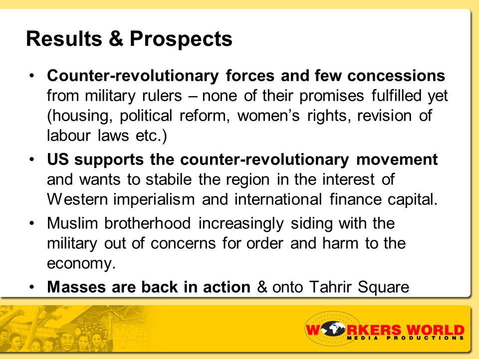 Results & Prospects Counter-revolutionary forces and few concessions from military rulers – none of their promises fulfilled yet (housing, political reform, women's rights, revision of labour laws etc.) US supports the counter-revolutionary movement and wants to stabile the region in the interest of Western imperialism and international finance capital.