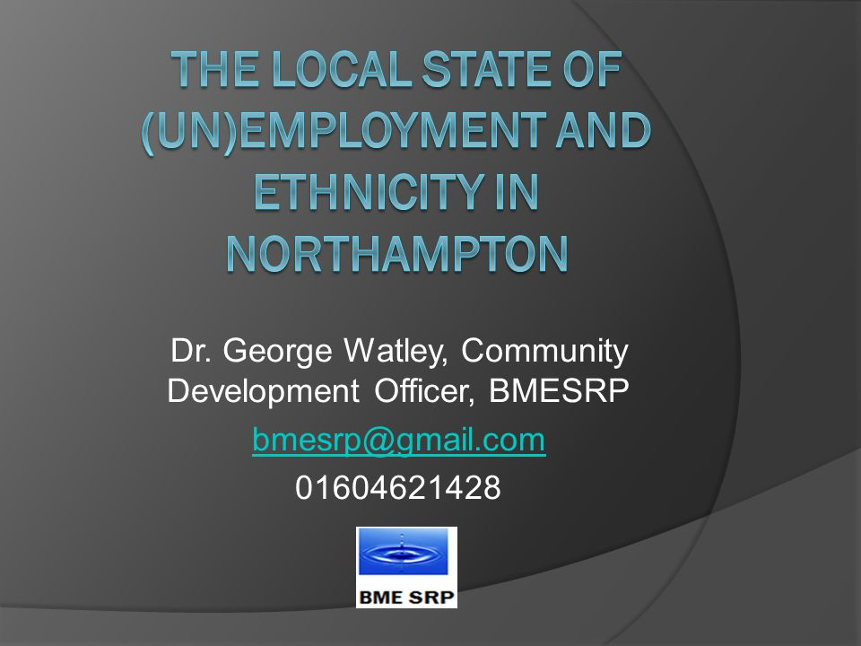 General historical information on (un)employment for minority ethnic people, highest levels of qualifications and other matters affecting employment and unemployment Data based on FOI requests from public authorities in Northampton plus Tresham College Job Centre Plus data for Northampton based on FOI requests Comments on data omitted and/or not collected Potential solutions