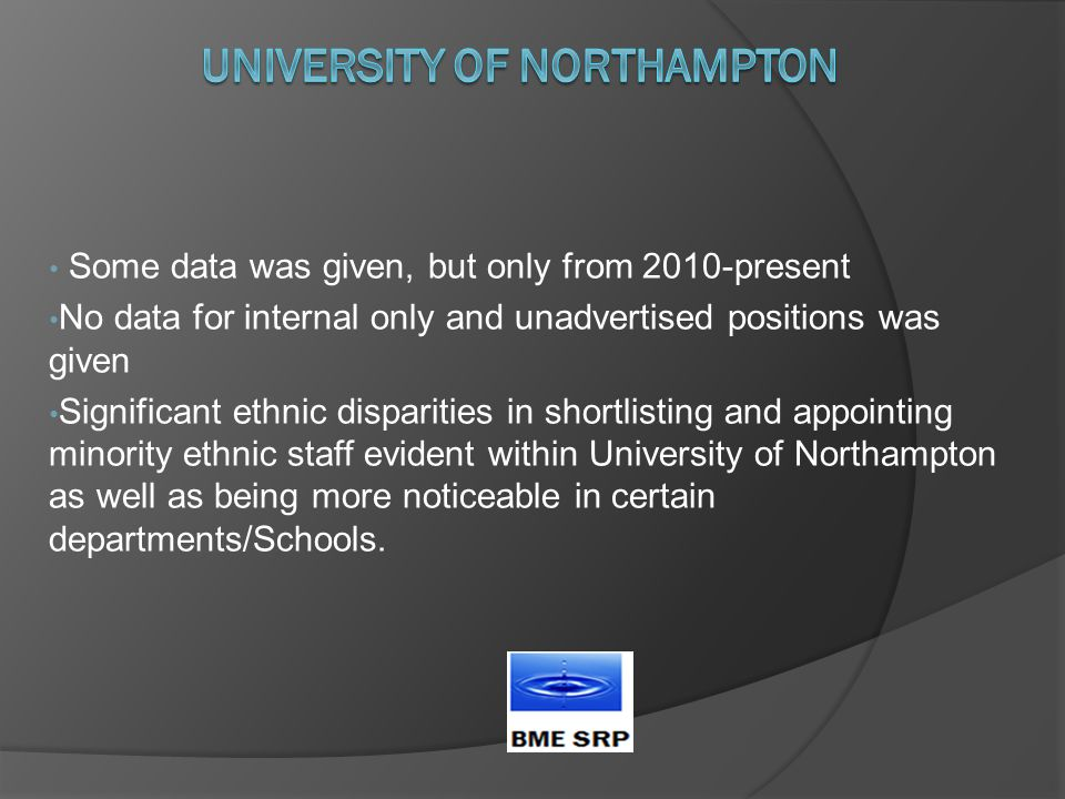 Some data was given, but only from 2010-present No data for internal only and unadvertised positions was given Significant ethnic disparities in shortlisting and appointing minority ethnic staff evident within University of Northampton as well as being more noticeable in certain departments/Schools.