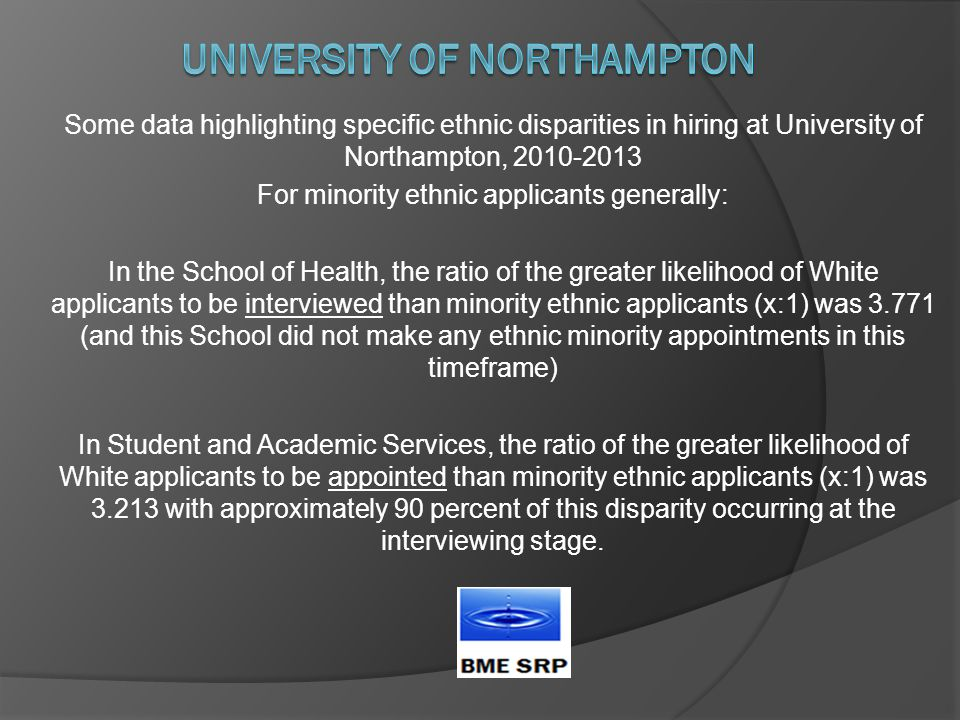 Some data highlighting specific ethnic disparities in hiring at University of Northampton, 2010-2013 For minority ethnic applicants generally: In the School of Health, the ratio of the greater likelihood of White applicants to be interviewed than minority ethnic applicants (x:1) was 3.771 (and this School did not make any ethnic minority appointments in this timeframe) In Student and Academic Services, the ratio of the greater likelihood of White applicants to be appointed than minority ethnic applicants (x:1) was 3.213 with approximately 90 percent of this disparity occurring at the interviewing stage.