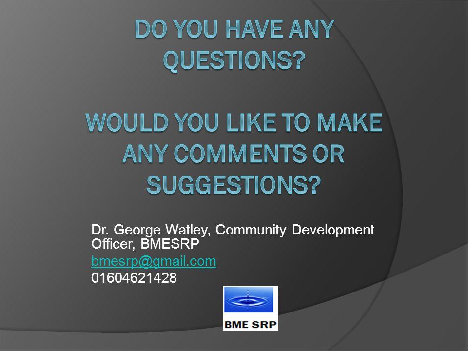 Dr. George Watley, Community Development Officer, BMESRP bmesrp@gmail.com 01604621428