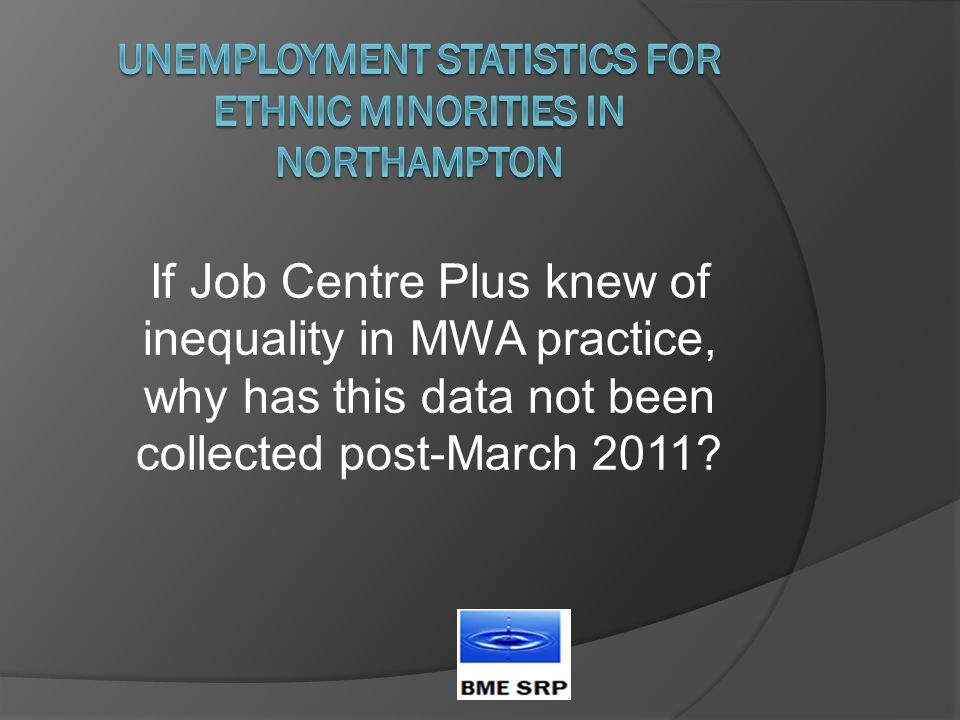 If Job Centre Plus knew of inequality in MWA practice, why has this data not been collected post-March 2011