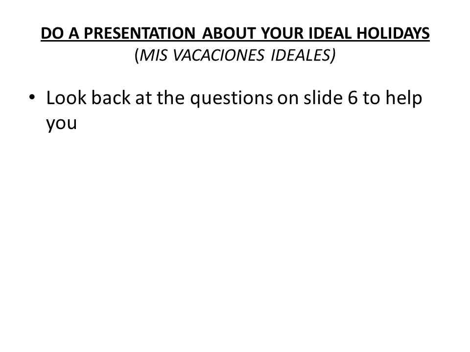 DO A PRESENTATION ABOUT YOUR IDEAL HOLIDAYS (MIS VACACIONES IDEALES) Look back at the questions on slide 6 to help you