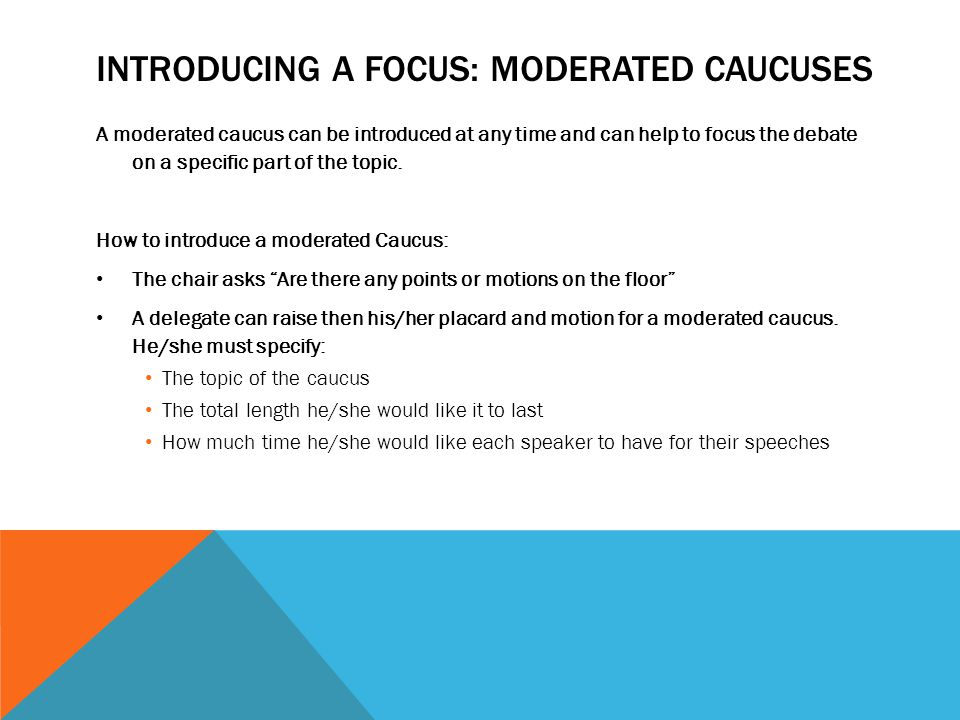 INTRODUCING A FOCUS: MODERATED CAUCUSES A moderated caucus can be introduced at any time and can help to focus the debate on a specific part of the to