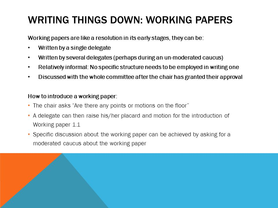 WRITING THINGS DOWN: WORKING PAPERS Working papers are like a resolution in its early stages, they can be: Written by a single delegate Written by sev
