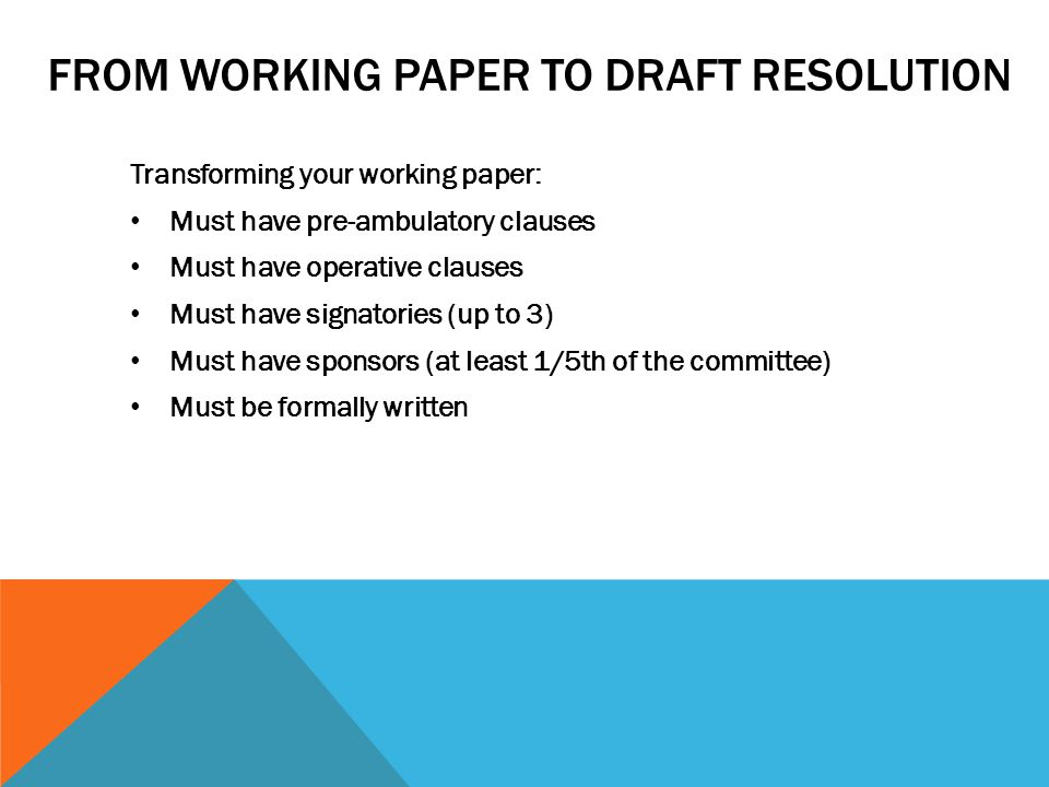 FROM WORKING PAPER TO DRAFT RESOLUTION Transforming your working paper: Must have pre-ambulatory clauses Must have operative clauses Must have signato