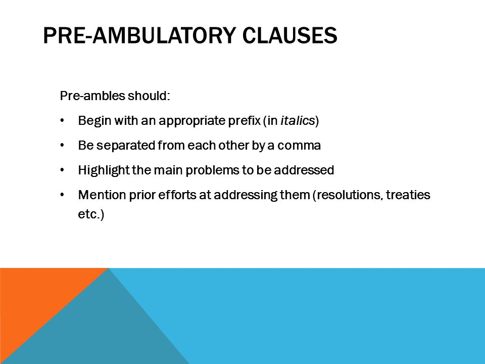 PRE-AMBULATORY CLAUSES Pre-ambles should: Begin with an appropriate prefix (in italics) Be separated from each other by a comma Highlight the main pro