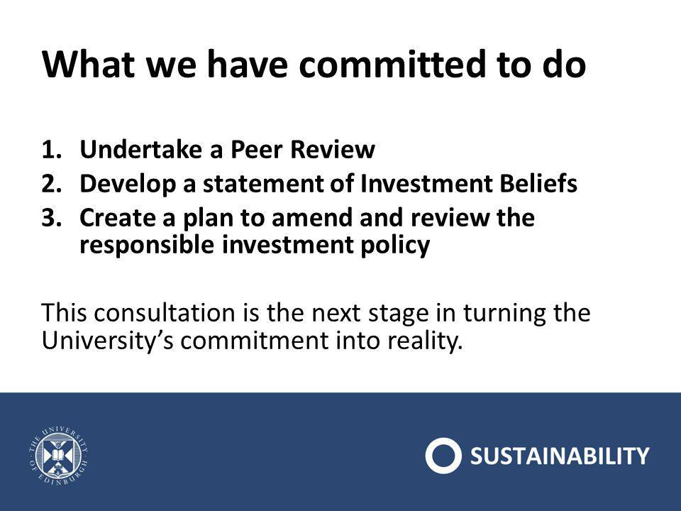 What we have committed to do 1.Undertake a Peer Review 2.Develop a statement of Investment Beliefs 3.Create a plan to amend and review the responsible investment policy This consultation is the next stage in turning the University's commitment into reality.