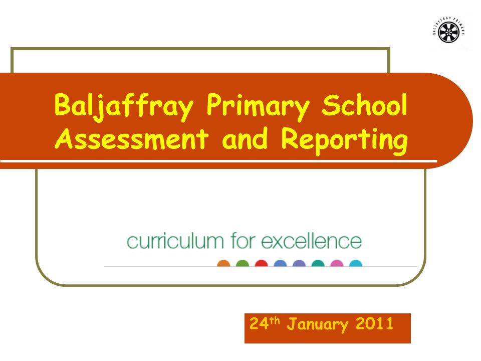Baljaffray Primary School Assessment and Reporting 24 th January 2011