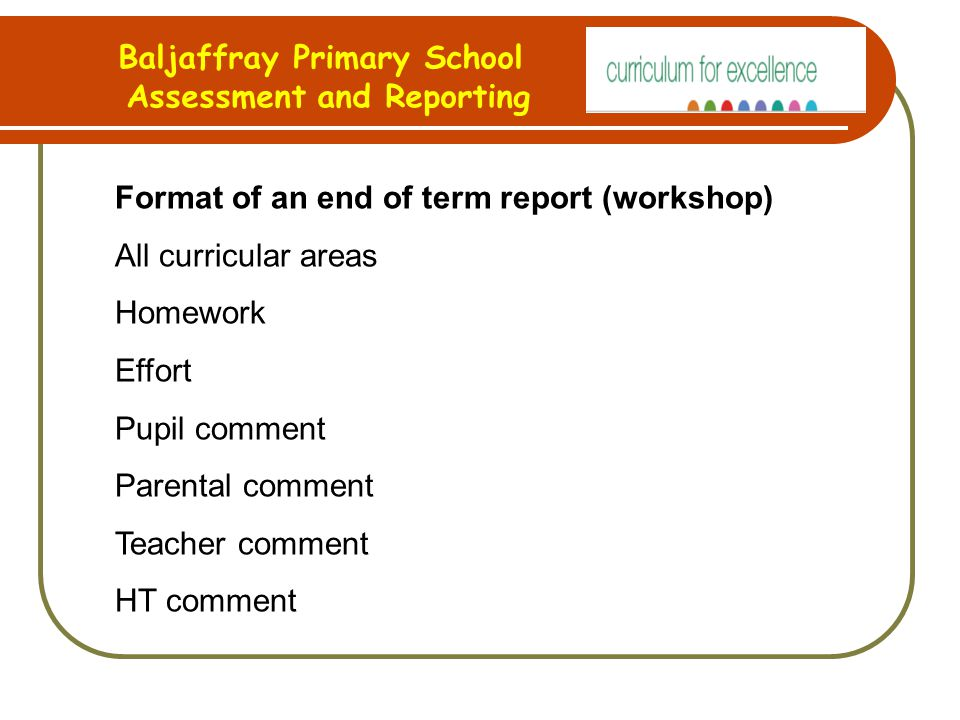 Baljaffray Primary School Assessment and Reporting Format of an end of term report (workshop) All curricular areas Homework Effort Pupil comment Parental comment Teacher comment HT comment