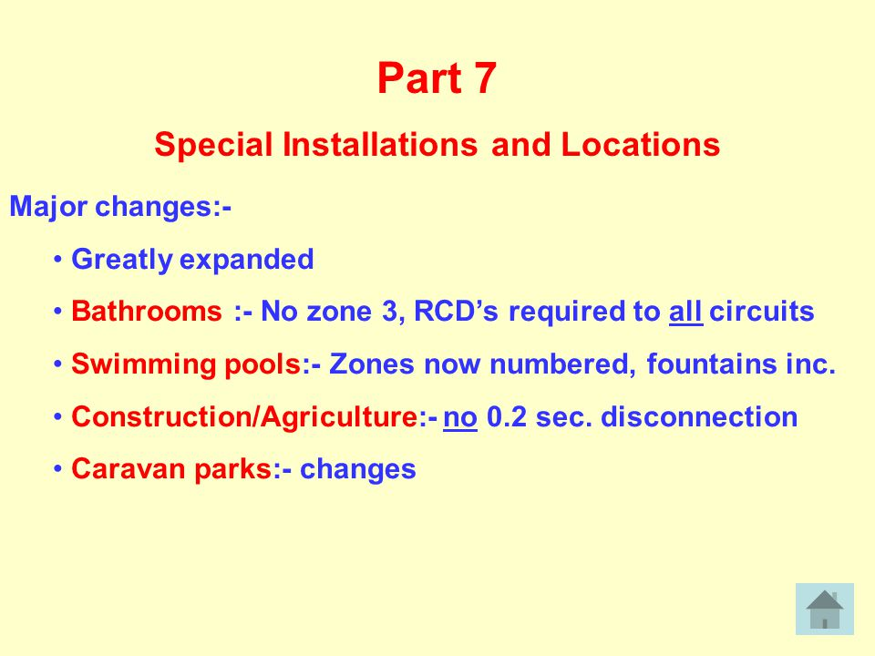 Part 7 Special Installations and Locations Major changes:- Greatly expanded Bathrooms :- No zone 3, RCD's required to all circuits Swimming pools:- Zones now numbered, fountains inc.