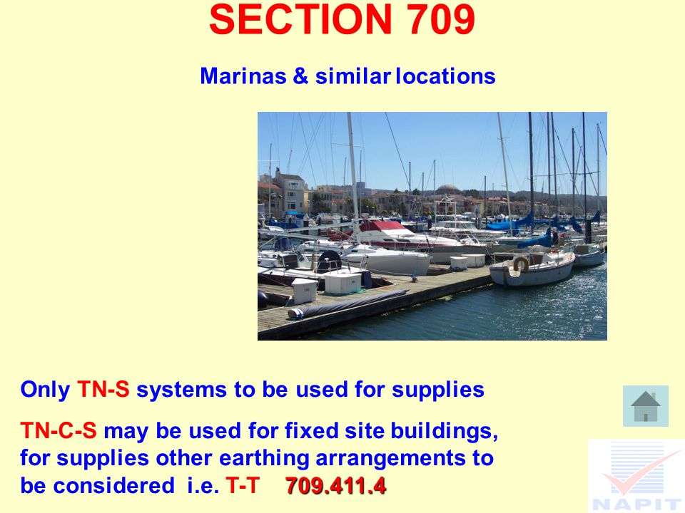 SECTION 709 Marinas & similar locations Only TN-S systems to be used for supplies TN-C-S may be used for fixed site buildings, for supplies other earthing arrangements to be considered i.e.