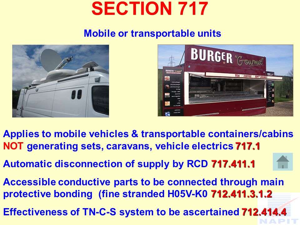 SECTION 717 Mobile or transportable units Applies to mobile vehicles & transportable containers/cabins NOT generating sets, caravans, vehicle electrics Automatic disconnection of supply by RCD Accessible conductive parts to be connected through main protective bonding (fine stranded H05V-K Effectiveness of TN-C-S system to be ascertained