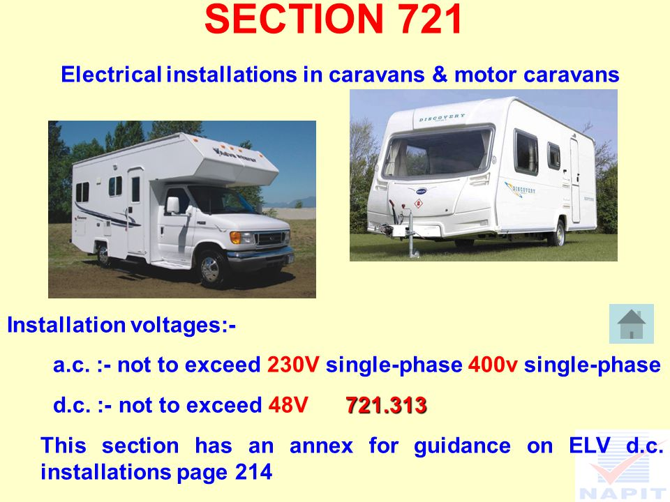 SECTION 721 Electrical installations in caravans & motor caravans Installation voltages:- a.c. :- not to exceed 230V single-phase 400v single-phase 72