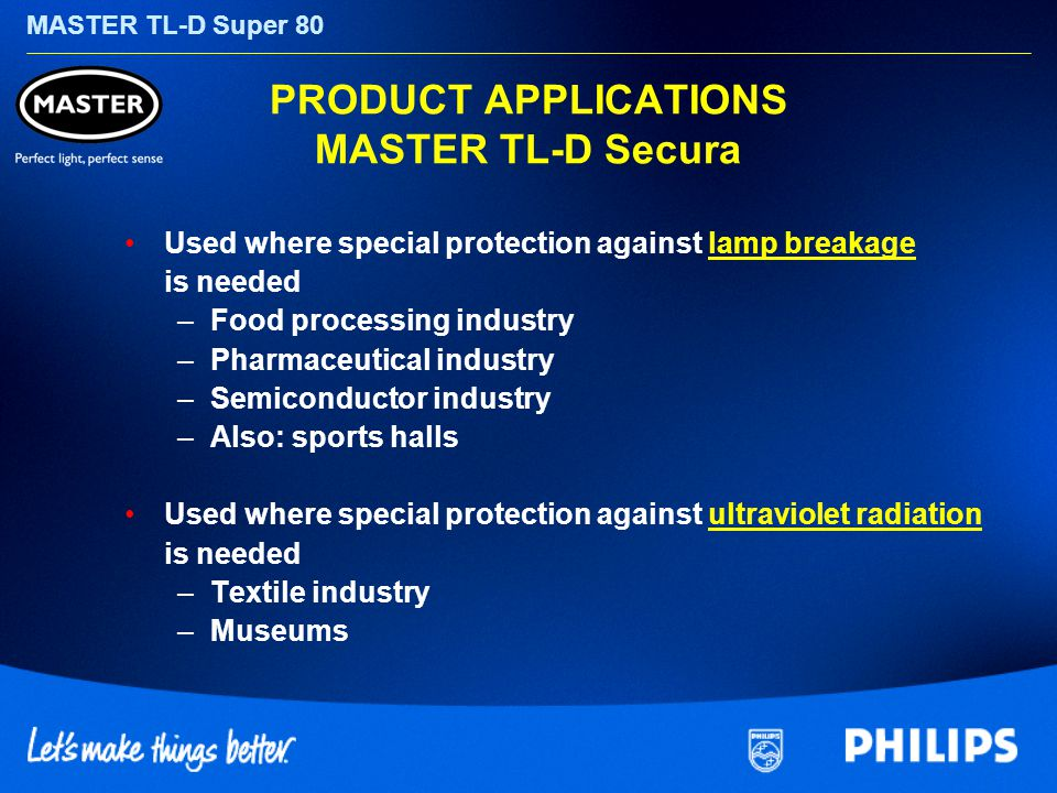 MASTER TL-D Super 80 PRODUCT APPLICATIONS MASTER TL-D Secura Used where special protection against lamp breakage is needed –Food processing industry –Pharmaceutical industry –Semiconductor industry –Also: sports halls Used where special protection against ultraviolet radiation is needed –Textile industry –Museums