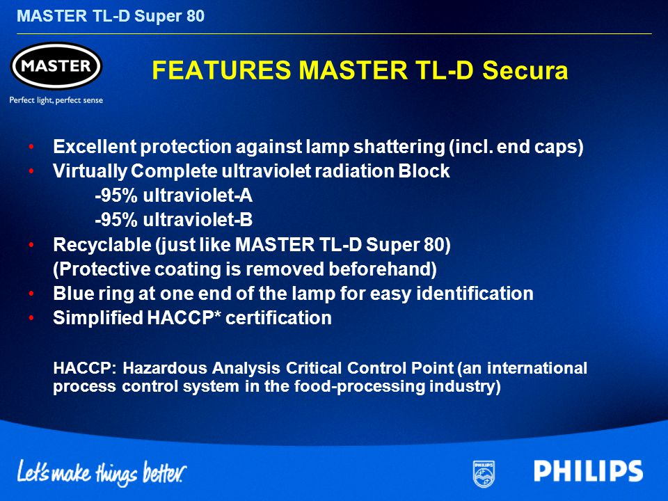 MASTER TL-D Super 80 FEATURES MASTER TL-D Secura Excellent protection against lamp shattering (incl.